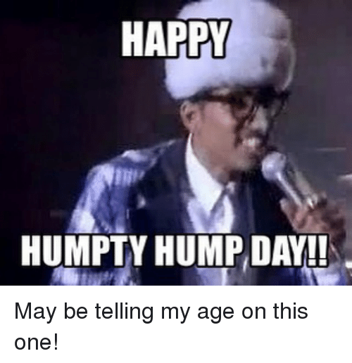 Hump Day, Memes, and 🤖: HAPPY  HUMPTY HUMP DAY!! May be telling my age on this one!