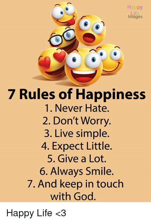 God, Life, and Memes: Happy  Images  7 Rules of Happiness  1. Never Hate.  2. Don't Worry.  3. Live simple.  4. Expect Little.  5. Give a Lot.  6. Always Smile.  7. And keep in touch  with God. Happy Life <3