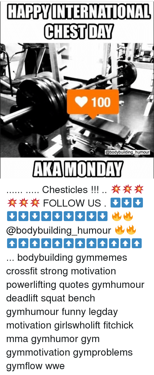 Memes, Chest Day, and 🤖: HAPPY INTERNATIONAL  CHEST DAY  100  @bodybuilding humour  AKA MONDAY ...... ..... Chesticles !!! .. 💥💥💥💥💥💥 FOLLOW US . ⬇️⬇️⬇️⬇️⬇️⬇️⬇️⬇️⬇️⬇️⬇️⬇️ 🔥🔥@bodybuilding_humour 🔥🔥 ⬆️⬆️⬆️⬆️⬆️⬆️⬆️⬆️⬆️⬆️⬆️⬆️ ... bodybuilding gymmemes crossfit strong motivation powerlifting quotes gymhumour deadlift squat bench gymhumour funny legday motivation girlswholift fitchick mma gymhumor gym gymmotivation gymproblems gymflow wwe