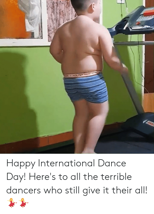Dank, Happy, and International: Happy International Dance Day! Here's to all the terrible dancers who still give it their all! 💃💃