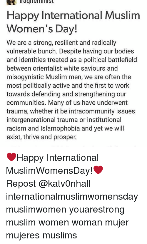 Memes, 🤖, and Prosper: Happy International Muslim  Women's Day!  We are a strong, resilient and radically  vulnerable bunch. Despite having our bodies  and identities treated as a political battlefield  between orientalist white saviours and  misogynistic Muslim men, we are often the  most politically active and the first to work  towards defending and strengthening our  communities. Many of us have underwent  trauma, whether it be intracommunity issues  intergenerational trauma or institutional  racism and Islamophobia and yet we will  exist, thrive and prosper. ❤Happy International MuslimWomensDay!❤ ・・・ Repost @katv0nhall internationalmuslimwomensday muslimwomen youarestrong muslim women woman mujer mujeres muslims