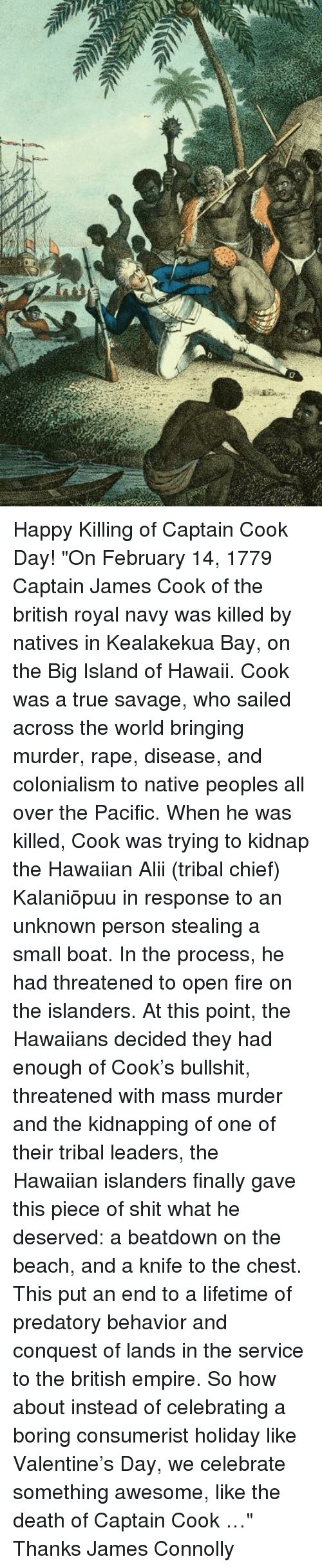 """Memes, Hawaiian, and British Empire: Happy Killing of Captain Cook Day!  """"On February 14, 1779 Captain James Cook of the british royal navy was killed by natives in Kealakekua Bay, on the Big Island of Hawaii. Cook was a true savage, who sailed across the world bringing murder, rape, disease, and colonialism to native peoples all over the Pacific.  When he was killed, Cook was trying to kidnap the Hawaiian Aliʻi (tribal chief) Kalaniʻōpuʻu in response to an unknown person stealing a small boat. In the process, he had threatened to open fire on the islanders. At this point, the Hawaiians decided they had enough of Cook's bullshit, threatened with mass murder and the kidnapping of one of their tribal leaders, the Hawaiian islanders finally gave this piece of shit what he deserved: a beatdown on the beach, and a knife to the chest. This put an end to a lifetime of predatory behavior and conquest of lands in the service to the british empire.  So how about instead of celebrating a boring consumerist holiday like Valentine's Day, we celebrate something awesome, like the death of Captain Cook …""""  Thanks James Connolly"""