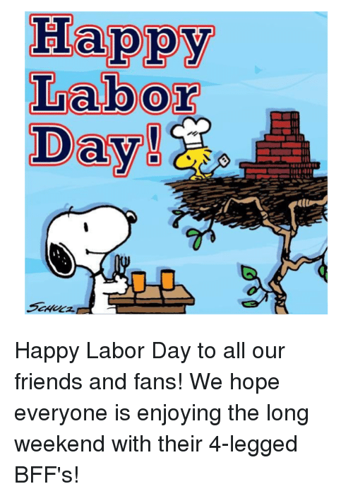 Friends, Memes, and Happy: Happy  Labor  Day Happy Labor Day to all our friends and fans! We hope everyone is enjoying the long weekend with their 4-legged BFF's!