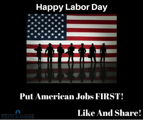 American, Happy, and Jobs: Happy Labor Day  Put American Jobs FIRST!  Like And Share!  POLITICAL INSIDER