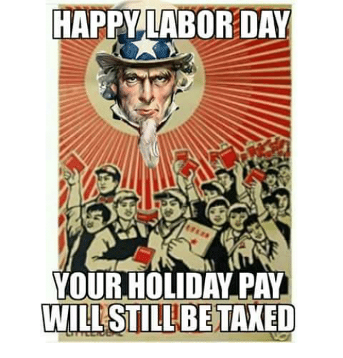 Happy Labor Day Your Holiday Pay Will Still Be Meme On Me Me