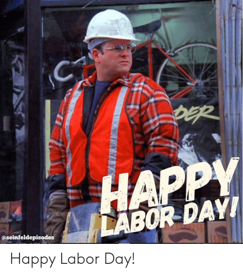 Happy, Labor Day, and Day: HAPPY  LABOR DAYI  @seinfeldepisodes Happy Labor Day!