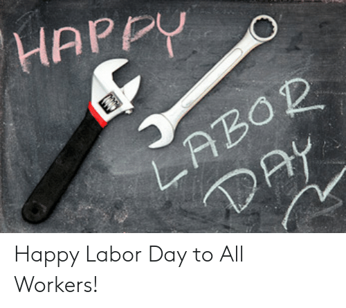 Happy, Labor Day, and Day: HAPPY  LABOR Happy Labor Day to All Workers!
