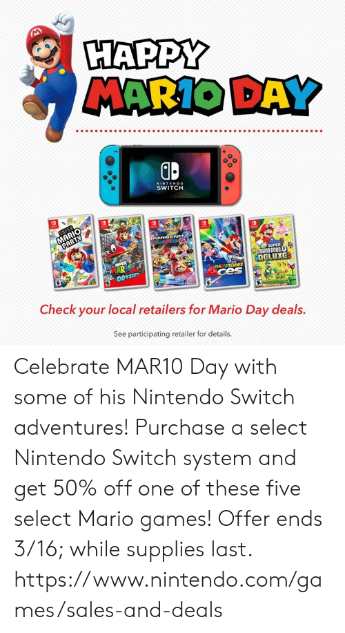 Dank, Nintendo, and Mario: HAPPY  MARIO DAY  0  NINTENDO  SWITCH  surEn  MARIO BROS  DELUXG  MARIDTENNIS  ces  i)ウ  Check your local retailers for Mario Day deals.  See participating retailer for details. Celebrate MAR10 Day with some of his Nintendo Switch adventures! Purchase a select Nintendo Switch system and get 50% off one of these five select Mario games!  Offer ends 3/16; while supplies last.  https://www.nintendo.com/games/sales-and-deals