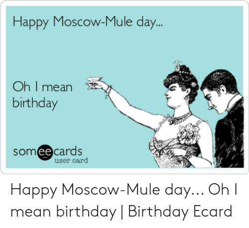 Birthday Happy And Mean Moscow Mule Day Oh I