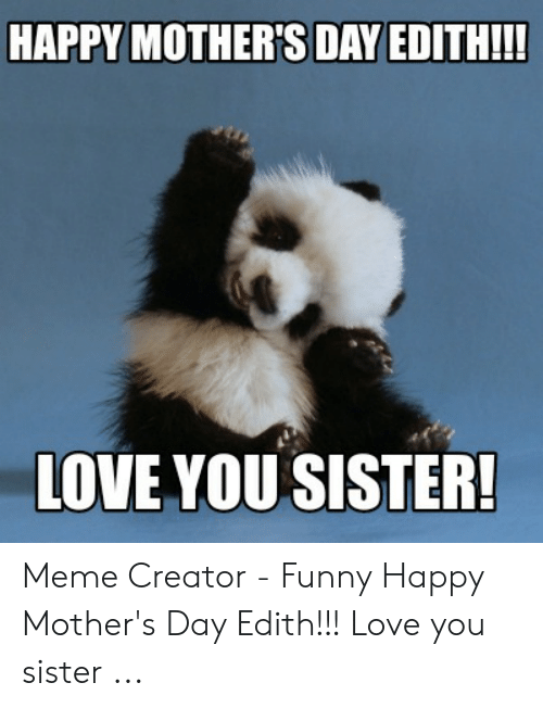 Happy Mother S Day Edith Ii Love You Sister Meme Creator Funny