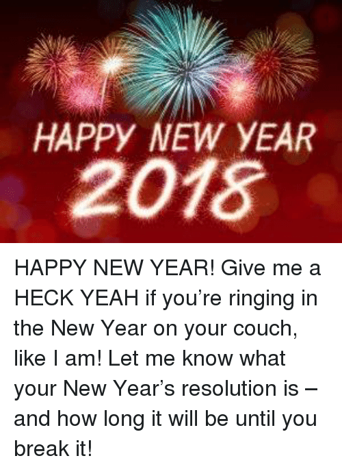 Memes, New Year's, and Yeah: HAPPY NEW YEAR  2018 HAPPY NEW YEAR! Give me a HECK YEAH if you're ringing in the New Year on your couch, like I am!  Let me know what your New Year's resolution is – and how long it will be until you break it!