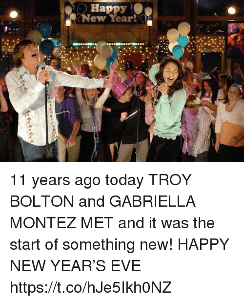 New Year's, Happy, and Today: Happy  New Year!  Ja 11 years ago today TROY BOLTON and GABRIELLA MONTEZ MET and it was the start of something new! HAPPY NEW YEAR'S EVE https://t.co/hJe5Ikh0NZ