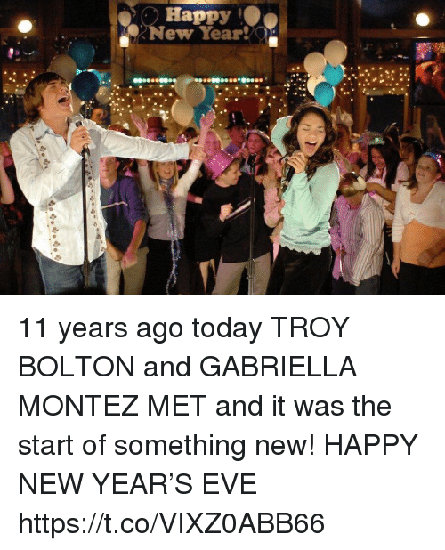 New Year's, Happy, and Today: Happy  New Year!  Ja 11 years ago today TROY BOLTON and GABRIELLA MONTEZ MET and it was the start of something new! HAPPY NEW YEAR'S EVE https://t.co/VIXZ0ABB66