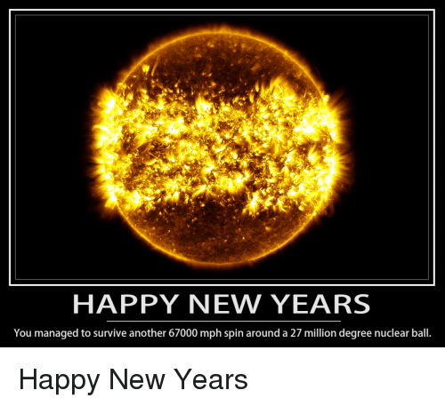 Happy, Another, and Degree: HAPPY NEW YEARS  You managed to survive another 67000 mph spin around a 27 million degree nuclear ball. Happy New Years