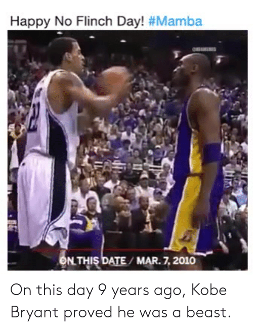Kobe Bryant, Nba, and Date: Happy No Flinch Day! #Mamba  ONTHIS DATE/ MAR.7, 2010 On this day 9 years ago, Kobe Bryant proved he was a beast.