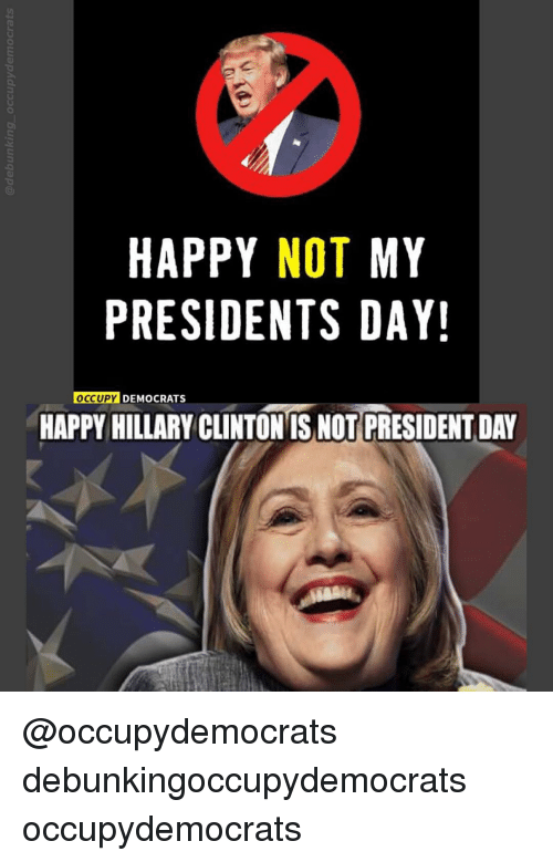 Happy Not My Presidents Day Occupy Democrats Happy Hillary Clinton