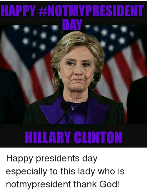 Happy Notimypresident Day Hillary Clinton Happy Presidents Day