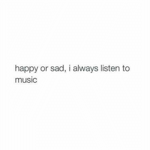 Music, Happy, and Sad: happy or sad, i always listen to  music
