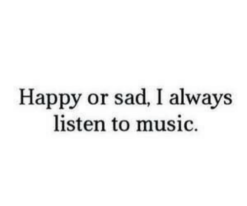 Music, Happy, and Sad: Happy or sad, I always  listen to music.