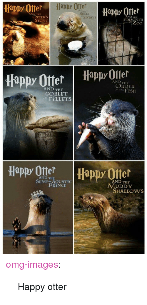 """Omg, Otters, and Prince: Happy Otter  Happy Offer  Hippy 0tter  AND  AND THE  SHELI  OTTERs  STONE  AND THE  PRİSON E12  SECRETs  appy Otter Happ Otel  AND THE  ORDER  OF THFiSH  AND THE  GOBLET  OFFILLETS  Happy Ote  Happy Otter  AND TH  SEMI-AOUATİC  AND THE  PRINCE  MUDDY  SHALLOws <p><a href=""""https://omg-images.tumblr.com/post/167311055582/happy-otter"""" class=""""tumblr_blog"""">omg-images</a>:</p>  <blockquote><p>Happy otter</p></blockquote>"""
