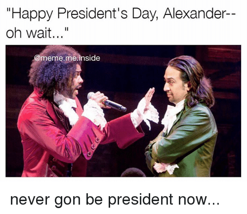 "Meme, Memes, and Happy: ""Happy President's Day, Alexander  oh wait...""  meme me inside never gon be president now..."