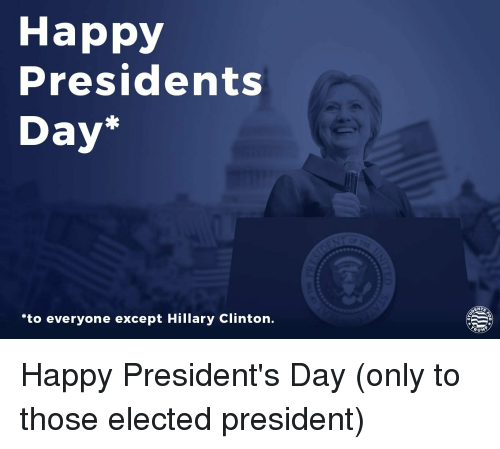 Happy Presidents Day Ents To Everyone Except Hillary Clinton Rum