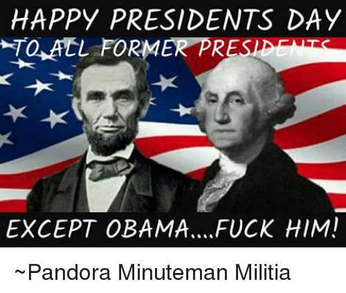 Memes, Militia, and Obama: HAPPY PRESIDENTS DAY  EXCEPT OBAMA ....FUCK HIM! ~Pandora   Minuteman Militia