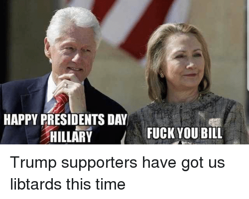 Happy Presidents Day Hillary Fuck You Bill Fuck You Meme On Meme