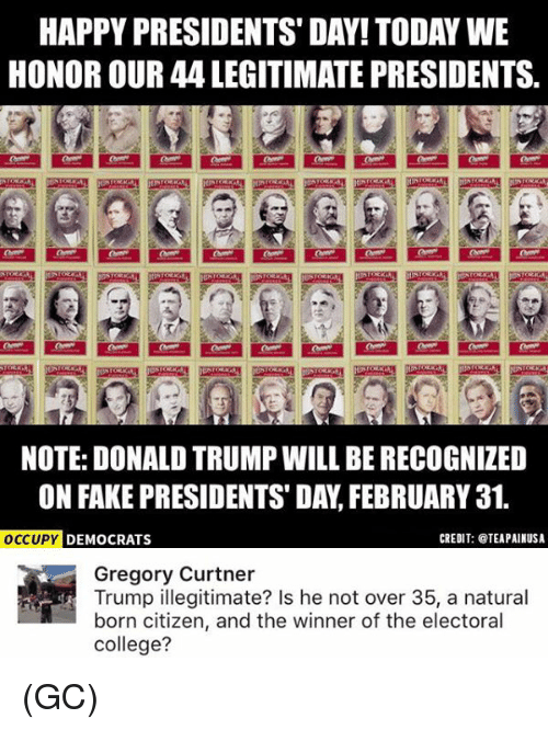 College, Fake, and Memes: HAPPY PRESIDENTS DAY! TODAY WE  HONOR OUR 44 LEGITIMATE PRESIDENTS.  NOTE: DONALD TRUMPWILL BE RECOGNIZED  ON FAKE PRESIDENTS DAY FEBRUARY 31.  CREDIT: TEAPAINUSA  OCCUPY  DEMOCRATS  Gregory Curtner  Trump illegitimate? Is he not over 35, a natural  born citizen, and the winner of the electoral  college? (GC)