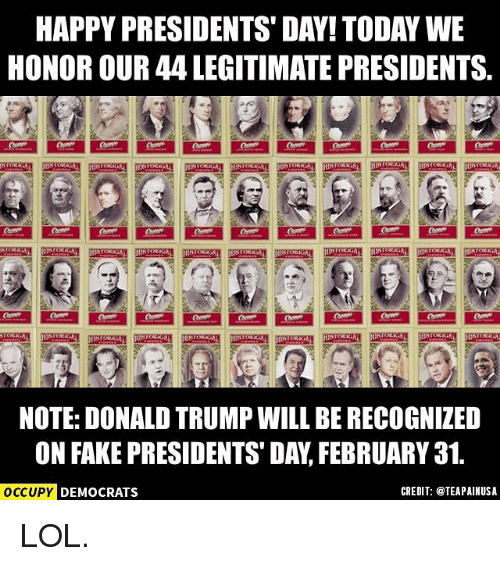 Donald Trump, Fake, and Lol: HAPPY PRESIDENTS DAY! TODAY WE  HONOR OUR 44 LEGITIMATE PRESIDENTS.  NOTE: DONALD TRUMP WILL BE RECOGNIZED  ON FAKE PRESIDENTS DAY FEBRUARY 31.  OCCUPY DEMOCRATS  CREDIT: @TEAPAINUSA LOL.
