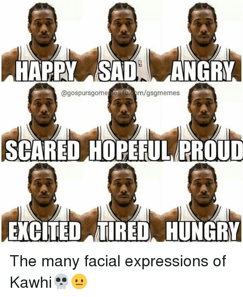 Hungry, Memes, and fb.com: HAPPY SADANGRY  @gospursgome es fb.com/gsgmemes  SCARED HOPEFUL PROUD  EXCITED TIRED, HUNGRY The many facial expressions of Kawhi💀😐