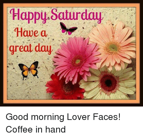 Happy Saturday Have A Great Day Lw Good Morning Lover Faces Coffee