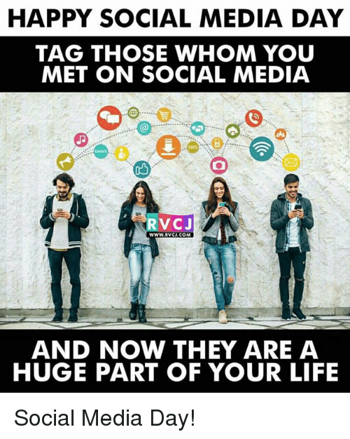 Life, Memes, and Social Media: HAPPY SOCIAL MEDIA DAY  TAG THOSE WHOM YOU  MET ON SOCIAL MEDIA  SMS  ob  RVCJ  WWW.RVCJ.COM  AND NOW THEY ARE A  HUGE PART OF YOUR LIFE Social Media Day!