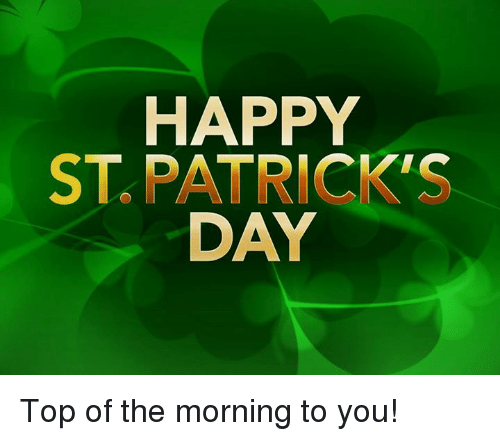 Happy St Patricks Day Top Of The Morning To You Meme On Meme