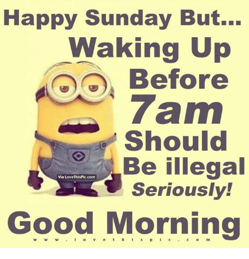Dank, Love, and Ups: Happy Sunday But...  Waking Up  Before  7am  Should  Be illegal  Via Love ThisPic.com  Seriously!  Good Morning