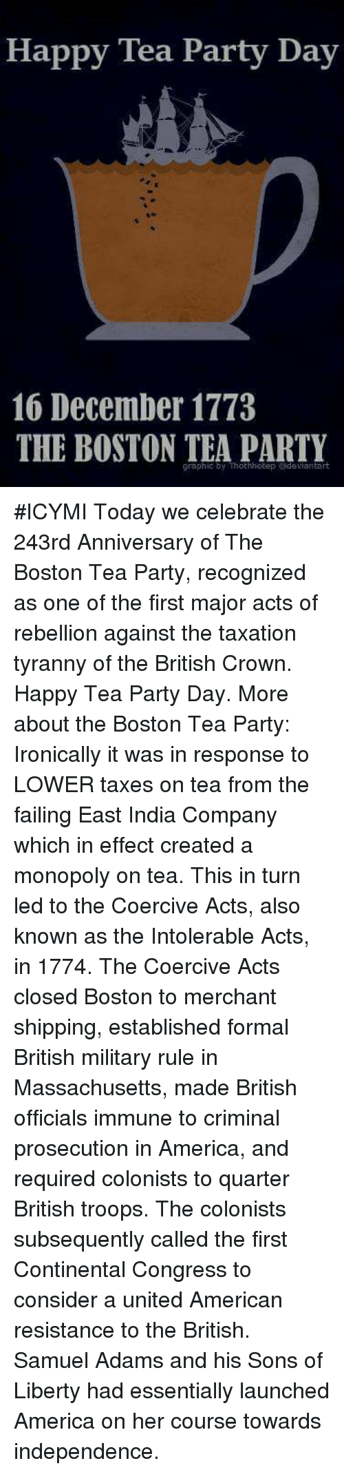 Fail, Memes, and Monopoly: Happy Tea Party Day  16 December 1773  THE BOSTON TEA PARTY  graphic by Thothhotep erdevianta #ICYMI Today we celebrate the 243rd Anniversary of The Boston Tea Party, recognized as one of the first major acts of rebellion against the taxation tyranny of the British Crown.  Happy Tea Party Day. More about the Boston Tea Party:   Ironically it was in response to LOWER taxes on tea from the failing East India Company which in effect created a monopoly on tea. This in turn led to the Coercive Acts, also known as the Intolerable Acts, in 1774. The Coercive Acts closed Boston to merchant shipping, established formal British military rule in Massachusetts, made British officials immune to criminal prosecution in America, and required colonists to quarter British troops. The colonists subsequently called the first Continental Congress to consider a united American resistance to the British. Samuel Adams and his Sons of Liberty had essentially launched America on her course towards independence.