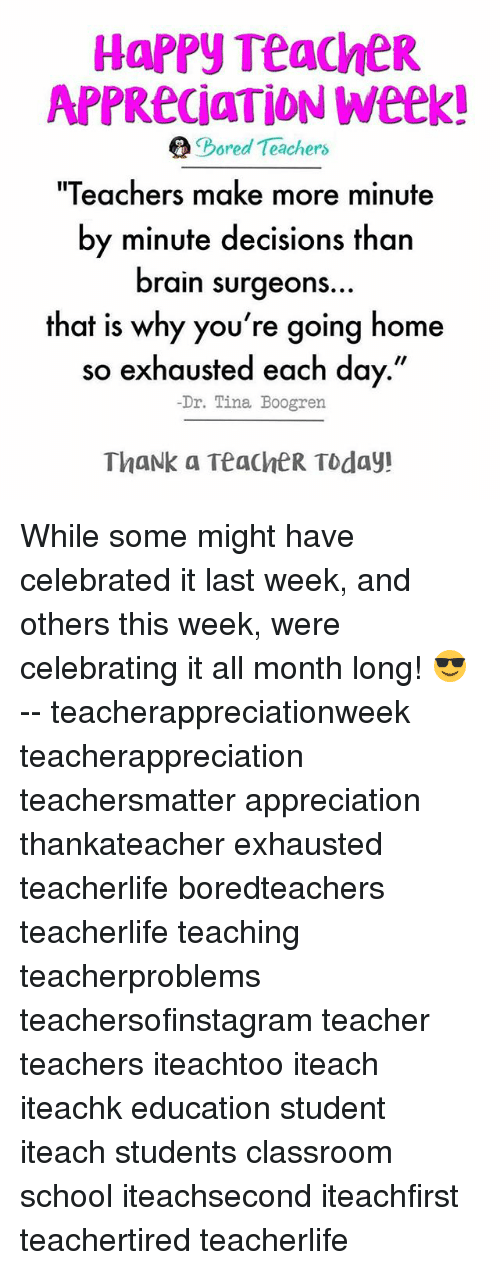 "Bored, Memes, and School: HAPPY TeacheR  APPReciaTION Week!  e Bored Teachers  ""Teachers make more minute  by minute decisions than  brain surgeons  that is why you're going home  so exhausted each day.""  Dr. Tina Boogren  ThaNk a TeacheR Today! While some might have celebrated it last week, and others this week, were celebrating it all month long! 😎 -- teacherappreciationweek teacherappreciation teachersmatter appreciation thankateacher exhausted teacherlife boredteachers teacherlife teaching teacherproblems teachersofinstagram teacher teachers iteachtoo iteach iteachk education student iteach students classroom school iteachsecond iteachfirst teachertired teacherlife"
