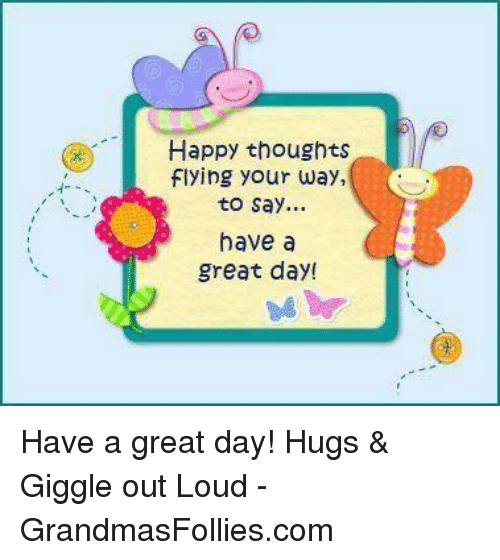 Happy Thoughts Flying Your Way To Say Have A Great Day Have A Great