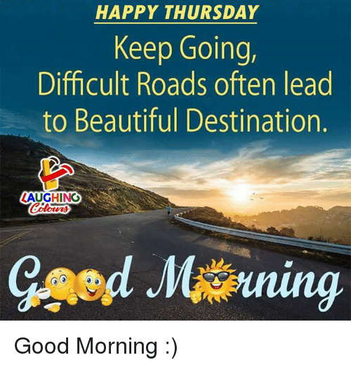 Beautiful, Good Morning, and Good: HAPPY THURSDAY  Keep Going,  Difficult Roads often lead  to Beautiful Destination.  ZAUGHING  Colo  oturs Good Morning :)