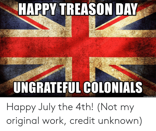 Work, Happy, and Treason: HAPPY TREASON DAY  UNGRATEFUL COLONIALS  memegenerator.net Happy July the 4th! (Not my original work, credit unknown)