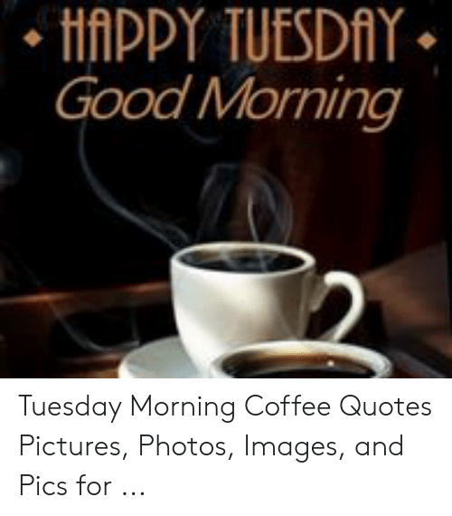 happy tuesday good morning tuesday morning coffee quotes pictures