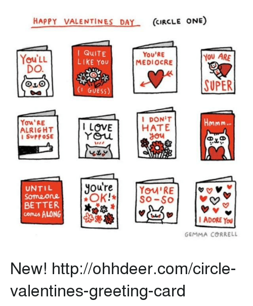 Mediocre, Memes, and Circles: HAPPY VALENTINES DA  (CIRCLE ONE)  I QuITE  You'RE  YOU ARE  You LL  LIKE You  MEDIOCRE  DO.  SUPER  (I GUESS)  I DONIT  Hmmm  Yow'RE  I LOVE  HATE  ALRIGHT  You  SUPPOSE  Oure  UNTIL  You RE  v v v  Someone  OK!*  SO-SO  BETTER  comes ALONG  I ADORE YOU  GEMMA CORRELL New! http://ohhdeer.com/circle-valentines-greeting-card