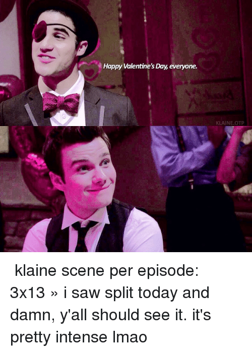 Lmao, Memes, and Saw: Happy Valentine's Day, everyone.  KLAINE OTP ➷ klaine scene per episode: 3x13 » i saw split today and damn, y'all should see it. it's pretty intense lmao