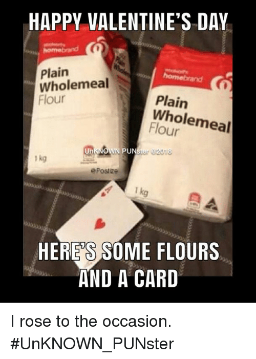 Memes, Valentine's Day, and Happy: HAPPY VALENTINE'S DAY  Plain  Wholemeal  Flour  Plain  Wholemeal  Flour  Un  N PUNster 2018  1 kg  ePostize  HERE'S SOME FLOURS  AND A CARD I rose to the occasion. #UnKNOWN_PUNster