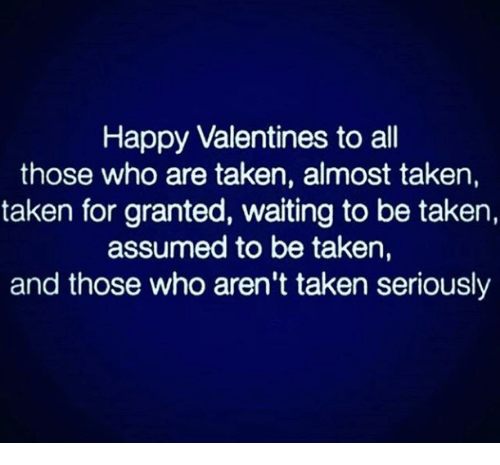 Memes, Taken, and Happy: Happy Valentines to all  those who are taken, almost taken,  taken for granted, waiting to be taken,  assumed to be taken,  and those who aren't taken seriously
