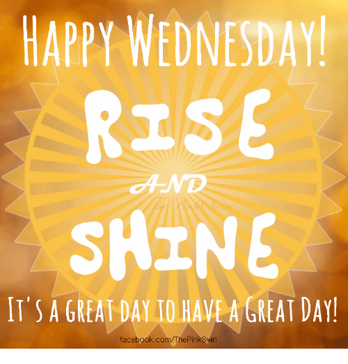 Happy Wednesday Rise Shine Its A Great Day Have A Great Day