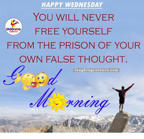 Prison, Free, and Happy: HAPPY WEDNESDAY  YOU WILL NEVER  FREE YOURSELF  FROM THE PRISON OF YOUR  OWN FALSE THOUGHT.  laughing colours.com