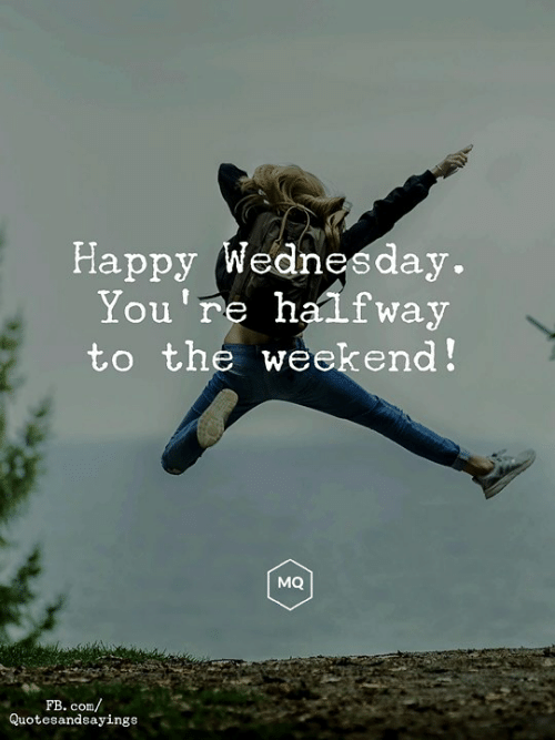 fb.com, Happy, and The Weekend: Happy Wednesday.  You're halfway  to the weekend!  MQ  FB. com/  Quotesandsayings