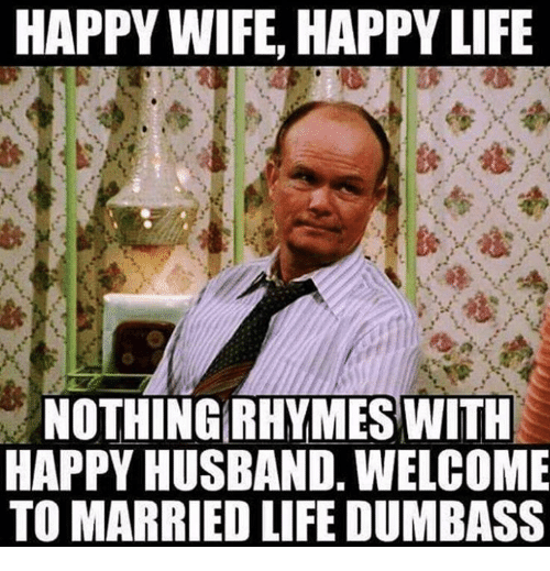 Dank, Life, and Happy: HAPPY WIFE, HAPPY LIFE  NOTHING RHYMES WITH  HAPPY HUSBAND, WELCOME  TO MARRIED LIFE DUMBASS