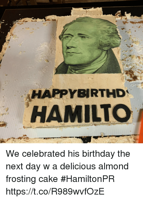 Birthday, Memes, and Cake: HAPPYBIRTHD  HAMILTCO We celebrated his birthday the next day w a delicious almond frosting cake #HamiltonPR https://t.co/R989wvfOzE